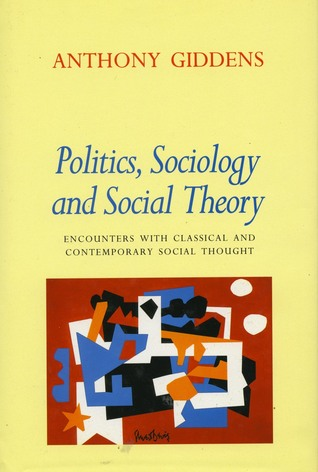Politics, Sociology, and Social Theory: Encounters with Classical and Contemporary Social Thought Anthony Giddens