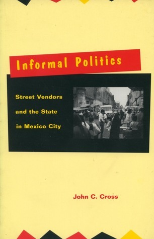Informal Politics: Street Vendors and the State in Mexico City John C. Cross
