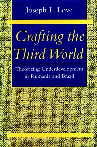 Crafting the Third World: Theorizing Underdevelopment in Rumania and Brazil  by  Joseph L. Love