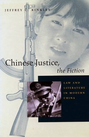 Chinese Justice, the Fiction: Law and Literature in Modern China  by  Jeffrey Kinkley