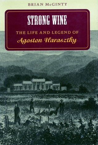 Strong Wine: The Life and Legend of Agoston Haraszthy Brian McGinty