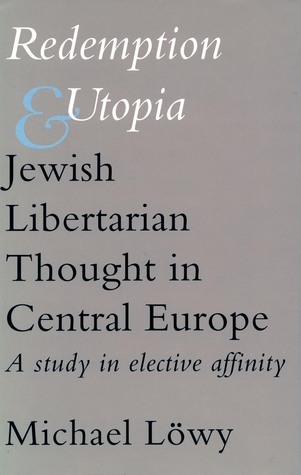 Redemption and Utopia: Jewish Libertarian Thought in Central Europe: A Study in Elective Affinity  by  Michael Löwy