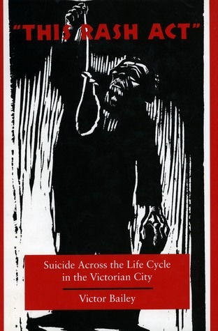 This Rash Act: Suicide Across the Life Cycle in the Victorian City Victor Bailey