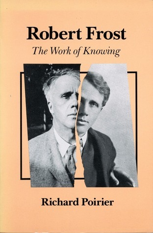 Robert Frost: The Work of Knowing With a New Afterword Richard Poirier
