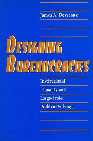 Designing Bureaucracies: Institutional Capacity and Large-Scale Problem Solving  by  James Desveaux