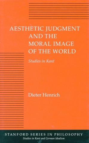 Aesthetic Judgment and the Moral Image of the World: Studies in Kant  by  Dieter Henrich