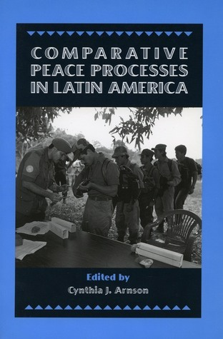 Comparative Peace Processes in Latin America  by  Cynthia J. Arnson