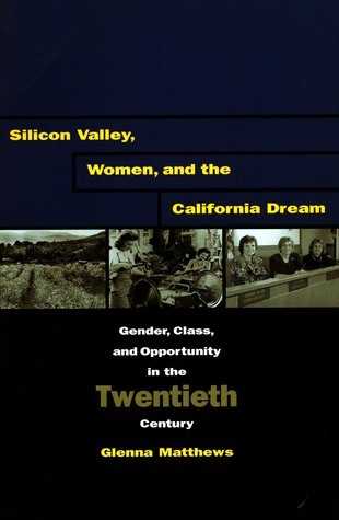 Silicon Valley, Women, and the California Dream: Gender, Class, and Opportunity in the Twentieth Century  by  Glenna Matthews
