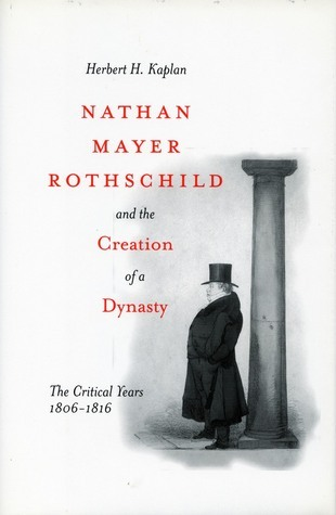 Nathan Mayer Rothschild and the Creation of a Dynasty: The Critical Years 1806-1816 Herbert Kaplan