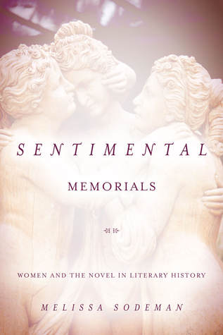 Sentimental Memorials: Women and the Novel in Literary History  by  Melissa Sodeman