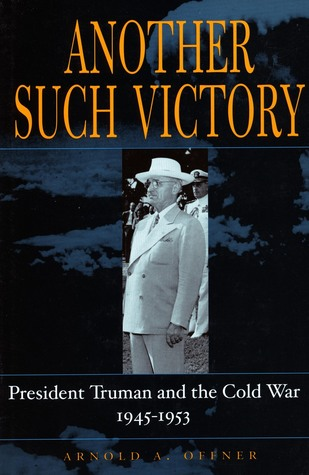 Another Such Victory: President Truman and the Cold War, 1945-1953  by  Arnold A. Offner