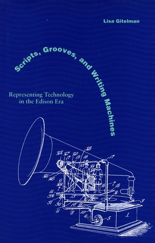 Scripts, Grooves, and Writing Machines: Representing Technology in the Edison Era  by  Lisa Gitelman