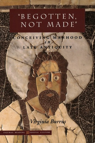 Begotten, Not Made: Conceiving Manhood in Late Antiquity Virginia Burrus