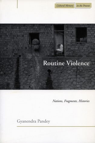 Routine Violence: Nations, Fragments, Histories  by  Gyanendra Pandey