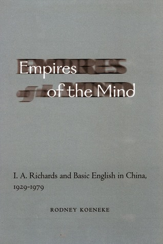 Empires of the Mind: I. A. Richards and Basic English in China, 1929-1979  by  Rodney Koeneke