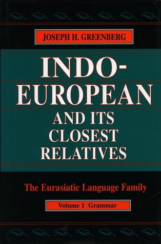 Indo-European and Its Closest Relatives: The Eurasiatic Language Family, Volume 1, Grammar  by  Joseph H. Greenberg