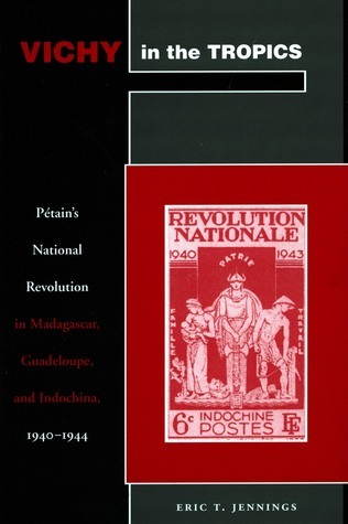 Vichy in the Tropics: Pétain's National Revolution in Madagascar, Guadeloupe, and Indochina, 1940-44 Eric Jennings
