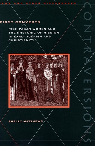 First Converts: Rich Pagan Women and the Rhetoric of Mission in Early Judaism and Christianity  by  Shelly Matthews