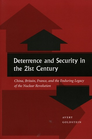 Deterrence and Security in the 21st Century: China, Britain, France, and the Enduring Legacy of the Nuclear Revolution Avery Goldstein