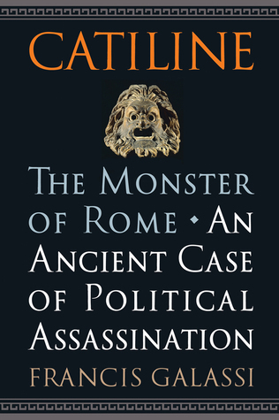 Catiline, The Monster of Rome: An Ancient Case of Political Assassination  by  Francis Galassi