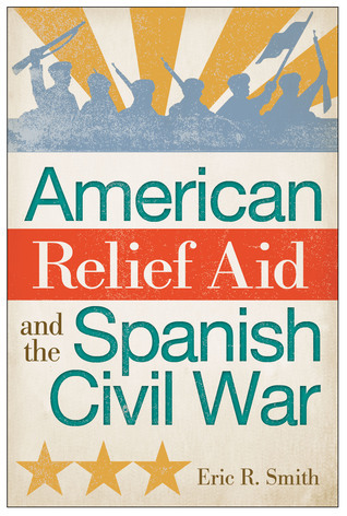 American Relief Aid and the Spanish Civil War  by  Eric R. Smith