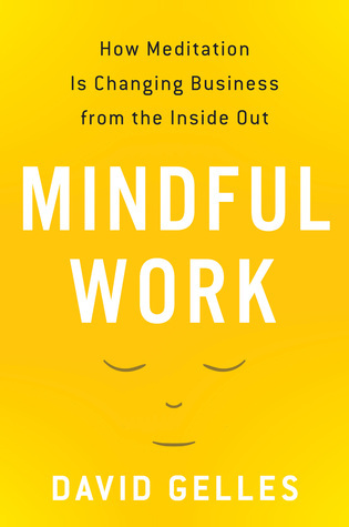 Mindful Work: How Meditation Is Changing Business from the Inside Out David Gelles