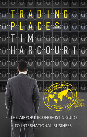 Trading Places: The Airport Economists Guide to International Business  by  Tim Harcourt