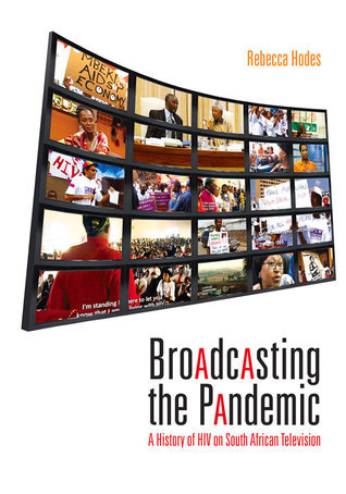 Broadcasting the Pandemic: A History of HIV on South African Television Rebecca Hodes