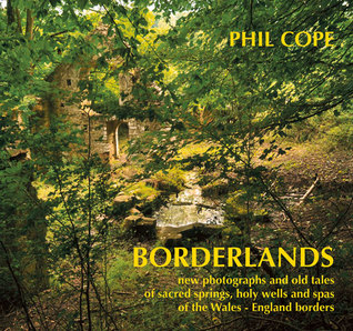 Borderlands: New Photographs and Old Tales of Sacred Springs, Holy Wells and Spas of the Wales–England Borders  by  Phil Cope