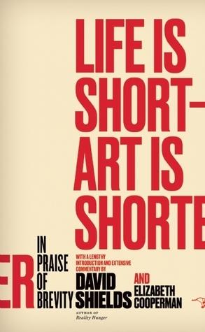 Life Is Short – Art Is Shorter: In Praise of Brevity  by  David  Shields