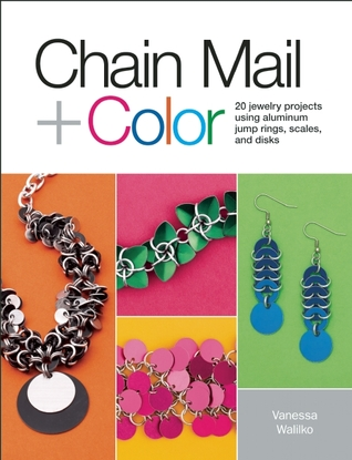 Chain Mail + Color: 20 Jewelry Projects Using Aluminum Jump Rings, Scales, and Disks Vanessa Walilko