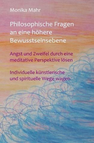 Philosophische Fragen an eine höhere Bewusstseinsebene: Angst und Zweifel durch eine meditative Perspektive lösen. Individuelle künstlerische und spirituelle Wege wagen. Monika Mahr