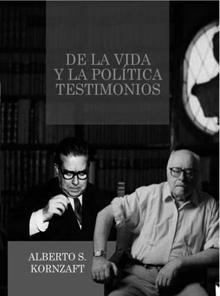 De la vida y la política: Testimonios Alberto S. Kornzaft