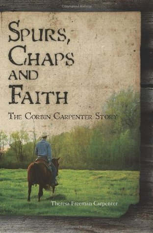 Spurs, Chaps and Faith: The Corbin Carpenter Story  by  Theresa Freeman Carpenter