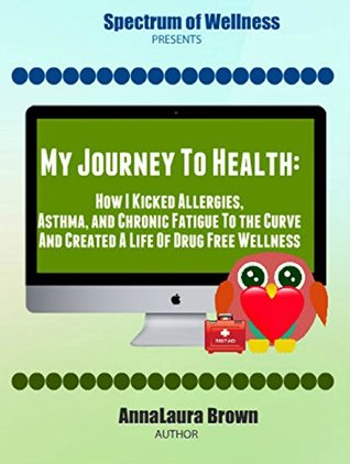 My Journey to Health: How I Kicked Chronic Allergies, Asthma and Fatigue to the Curve  by  AnnaLaura Brown