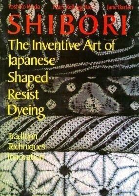 Shibori: The Inventive Art of Japanese Shaped Resist Dyeing : Tradition Techniques Innovation  by  Yoshiko Iwamoto Wada
