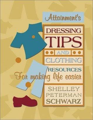 Dressing Tips and Clothing Resources for Making Life Easier Shelley Peterman Schwarz