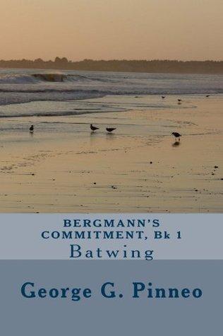 BERGMANNS COMMITMENT, Bk 1: Batwing (The Bergmann Venture series)  by  George Pinneo