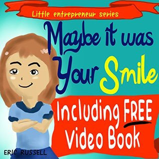 Childrens Book: Maybe It Was Your Smile (Including FREE Audio & Video Book Version) developing kids book (Little Entrepreneur Series 2) Eric Russell