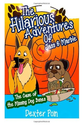 The Hilarious Adventures of Jass and Marble: The Case of the Missing Dog Bones  by  Dexter Poin