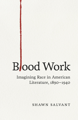 Blood Work: Imagining Race in American Literature, 1890--1940  by  Shawn Salvant