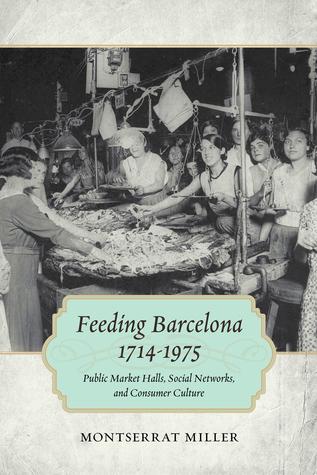 Feeding Barcelona, 1714-1975: Public Market Halls, Social Networks, and Consumer Culture  by  Montserrat Miller