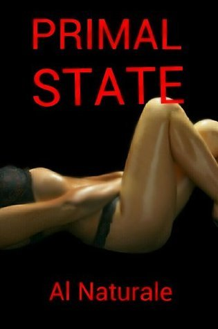PRIMAL STATES 1: First in a series of encounters without shame. Al Naturale