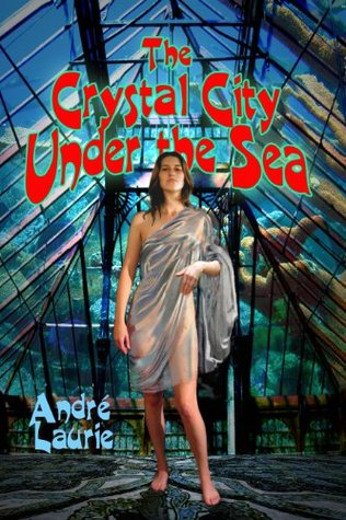 The Crystal City Under the Sea (Annotated)  by  André Laurie