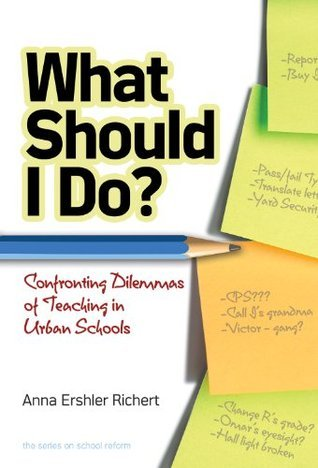 What Should I Do? Confronting Dilemmas of Teaching in Urban Schools (Series on School Reform) Anna Ershler Richert