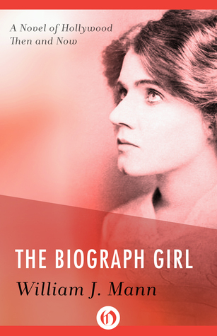 The Biograph Girl: A Novel of Hollywood Then and Now  by  William J. Mann