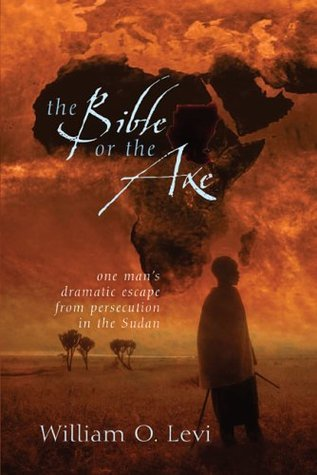 The Bible or the Axe: One Mans Dramatic Escape From Persecution in the Sudan William O. Levi