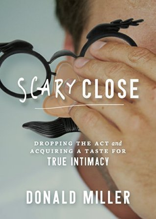 Scary Close: Dropping the Act and Acquiring a Taste for True Intimacy Donald Miller