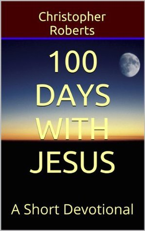 100 Days With Jesus: A Short Devotional  by  Christopher  Roberts
