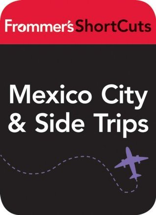 Mexico CIty and Side Trips, Mexico: Frommers ShortCuts Frommers